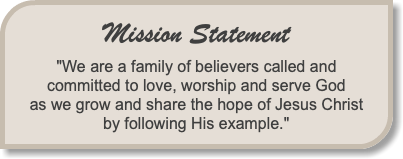 "Mission Statement ""We are a family of believers called and committed to love, worship and serve God as we grow and share the hope of Jesus Christ by following His example."""